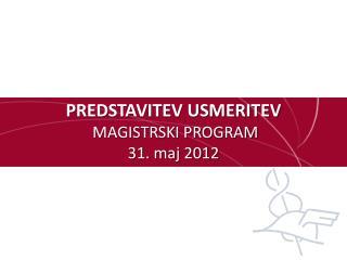 PREDSTAVITEV USMERITEV  MAGISTRSKI PROGRAM 31. maj 2012