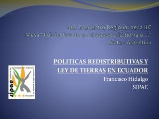 POLITICAS REDISTRIBUTIVAS Y  LEY DE TIERRAS EN ECUADOR Francisco Hidalgo SIPAE