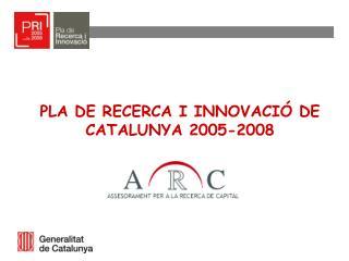 PLA DE RECERCA I INNOVACI� DE CATALUNYA 2005-2008