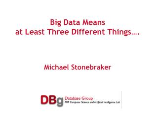Big Data Means at Least Three Different Things…. Michael Stonebraker