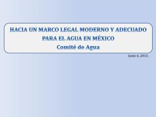 HACIA UN MARCO LEGAL MODERNO Y ADECUADO PARA EL AGUA EN MÉXICO Comité de Agua