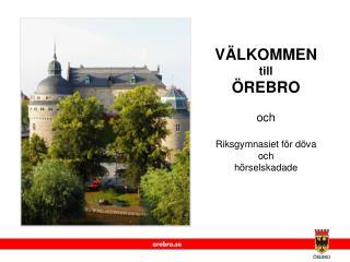 VÄLKOMMEN till ÖREBRO  och Riksgymnasiet för döva  och  hörselskadade