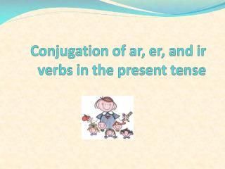 Conjugation of  ar ,  er , and  ir  verbs in the present tense