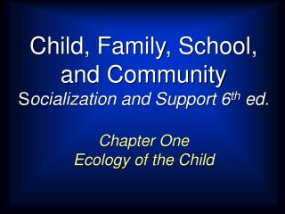 Child, Family, School,   and Community Socialization and Support 6th ed.
