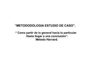 """""""METODODOLOGIA ESTUDIO DE CASO"""".      """" Como partir de lo general hacia lo particular"""