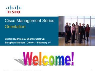 Cisco Management Series Orientation Shefali Budhraja & Sharon Stottrup