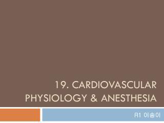 19. CARDIOVASCULAR PHYSIOLOGY & ANESTHESIA