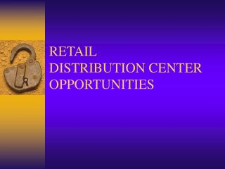 RETAIL  DISTRIBUTION CENTER  OPPORTUNITIES