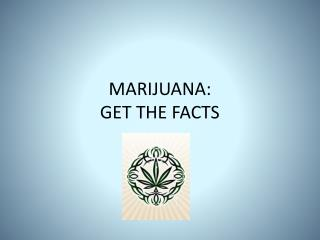 MARIJUANA: GET THE FACTS