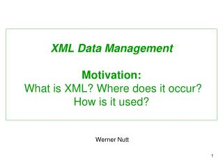 XML Data Management Motivation:  What is XML? Where does it occur? How is it used?
