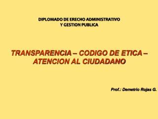 TRANSPARENCIA – CODIGO DE ETICA – ATENCION AL CIUDADANO Prof.: Demetrio Rojas G.
