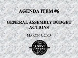 AGENDA ITEM #6 GENERAL ASSEMBLY BUDGET ACTIONS