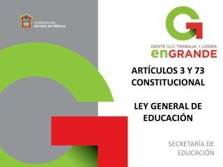 ARTÍCULOS 3 Y 73 CONSTITUCIONAL LEY GENERAL DE EDUCACIÓN