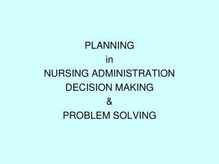 PLANNING in NURSING ADMINISTRATION DECISION MAKING & PROBLEM SOLVING