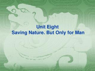 Unit Eight  Saving Nature. But Only for Man