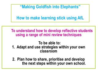 Making Goldfish into Elephants   How to make learning stick using AfL