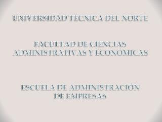 UNIVERSIDAD T�CNICA DEL NORTE FACULTAD DE CIENCIAS ADMINISTRATIVAS Y ECON�MICAS