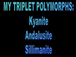 MY TRIPLET POLYMORPHS: Kyanite Andalusite Sillimanite