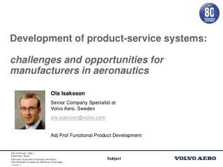 Ola Isaksson Senior Company Specialist at Volvo Aero, Sweden ola.isaksson@volvo