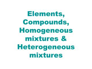 Elements, Compounds, Homogeneous mixtures & Heterogeneous mixtures
