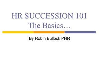 HR SUCCESSION 101 The Basics…