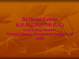 Dr Naval Kumar B.H.M.S,F.R.C.H UK Core Group Member  National Disaster Management Authority of India