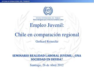 Empleo Juvenil: Chile en comparación regional Gerhard Reinecke