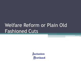 Welfare Reform or Plain Old Fashioned Cuts