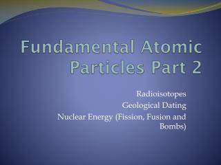 Fundamental Atomic Particles Part 2