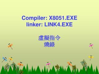 Compiler: X 8051.EXE linker: LINK4.EXE 虛擬指令 燒錄