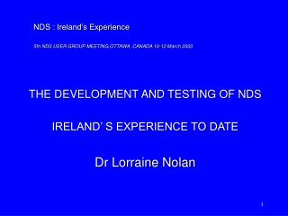 THE DEVELOPMENT AND TESTING OF NDS  IRELAND' S EXPERIENCE TO DATE Dr Lorraine Nolan