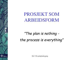 "PROSJEKT SOM ARBEIDSFORM ""The plan is nothing - the process is everything"""
