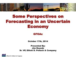 Some Perspectives on Forecasting in an Uncertain Economy GFOAz October 17th, 2014 Presented By: