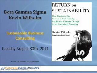 Beta Gamma Sigma Kevin Wilhelm Sustainable Business Consulting Tuesday August 30th, 2011