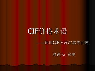 CIF 价格术语 —— 使用 CIF 应该注意的问题                                          授课人:彭艳