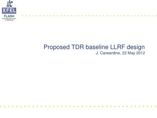 Proposed  TDR  baseline LLRF design J. Carwardine, 22 May 2012