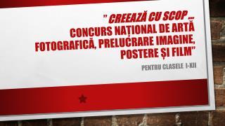 """"""" Creează cu scop  … concurs  naţional  de artă fotografică, prelucrare imagine, postere și film """""""
