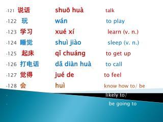 121   说话  shuō huà  talk  122   玩   wán to play 123   学习  xué xí   learn (v. n.)
