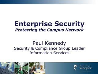 Enterprise Security Protecting the Campus Network  Paul Kennedy Security  Compliance Group Leader Information Services