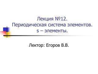 Лекция №12.  Периодическая система элементов. s  – элементы.