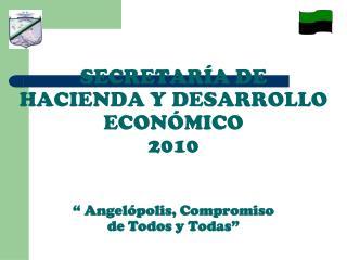 """SECRETARÍA DE HACIENDA Y DESARROLLO ECONÓMICO 2010 """" Angelópolis, Compromiso  de Todos y Todas"""""""
