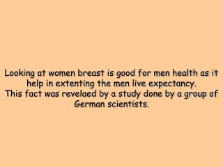Looking at women breast is good for men health as it help in extenting the men live expectancy. This fact was revelaed b