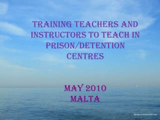 Training teachers and instructors to teach in prison/detention centres may 2010 malta