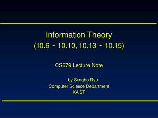 Information Theory (10.6 ~ 10.10, 10.13 ~ 10.15) CS679 Lecture Note by Sungho Ryu
