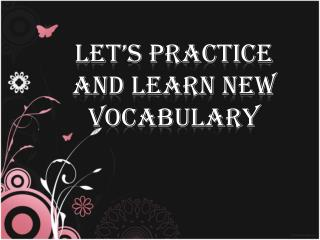 LET'S PRACTICE   AND LEARN NEW VOCABULARY