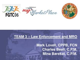 TEAM 3 – Law Enforcement and MRO Mark Lovell, CPPB, FCN Charles Beall, C.P.M. Mina Barekat, C.P.M.