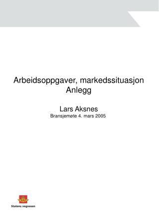 Arbeidsoppgaver, markedssituasjon Anlegg Lars Aksnes Bransjemøte 4. mars 2005