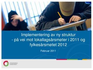 Implementering av ny struktur - på vei mot lokallagsårsmøter i 2011 og fylkesårsmøtet 2012