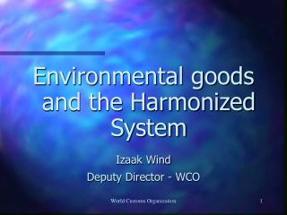 Environmental goods and the Harmonized System  Izaak Wind Deputy Director - WCO