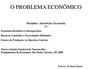 O PROBLEMA ECONÔMICO Disciplina : Introdução a Economia   (1) Economia Brasileira Contemporânea